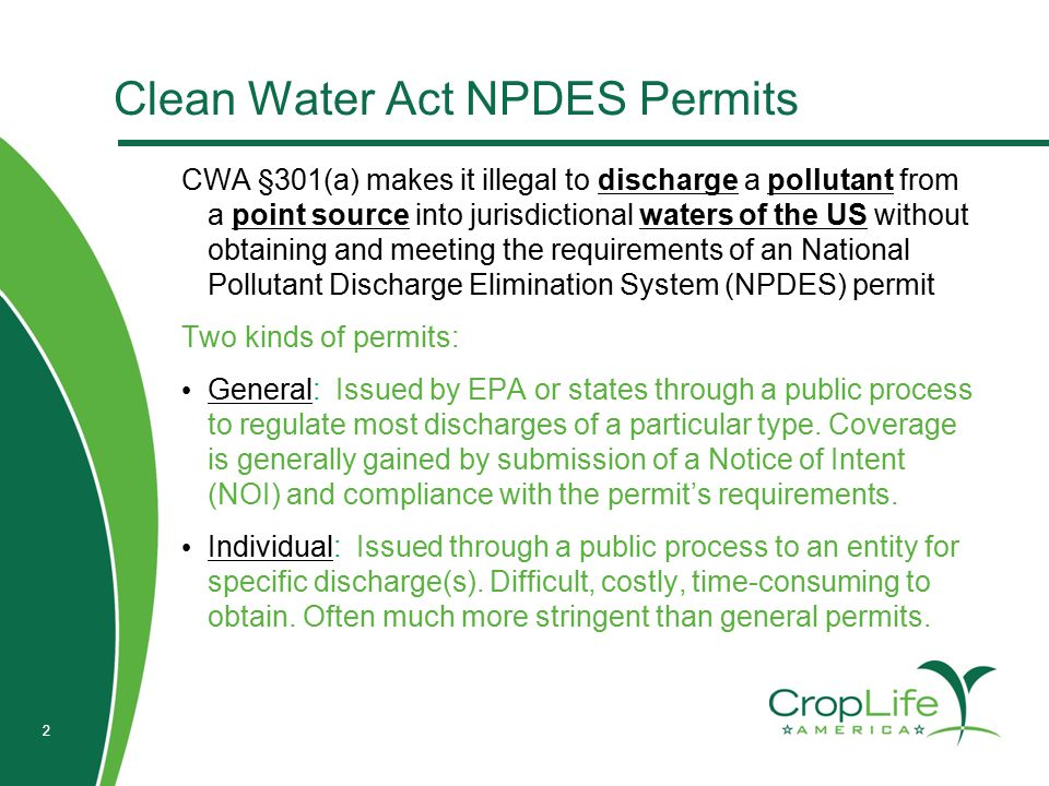 2 Clean Water Act NPDES Permits CWA §301(a) makes it illegal to discharge a pollutant from a point source into jurisdictional waters of the US without obtaining and meeting the requirements of an National Pollutant Discharge Elimination System (NPDES) permit Two kinds of permits: General: Issued by EPA or states through a public process to regulate most discharges of a particular type.