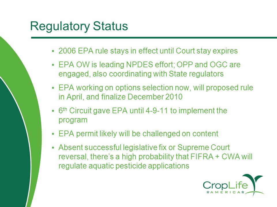 Regulatory Status 2006 EPA rule stays in effect until Court stay expires EPA OW is leading NPDES effort; OPP and OGC are engaged, also coordinating with State regulators EPA working on options selection now, will proposed rule in April, and finalize December 2010 6 th Circuit gave EPA until 4-9-11 to implement the program EPA permit likely will be challenged on content Absent successful legislative fix or Supreme Court reversal, there's a high probability that FIFRA + CWA will regulate aquatic pesticide applications
