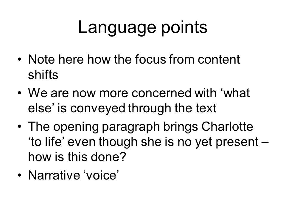 Language points Note here how the focus from content shifts We are now more concerned with 'what else' is conveyed through the text The opening paragraph brings Charlotte 'to life' even though she is no yet present – how is this done.