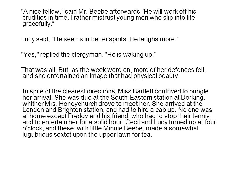 A nice fellow, said Mr. Beebe afterwards He will work off his crudities in time.