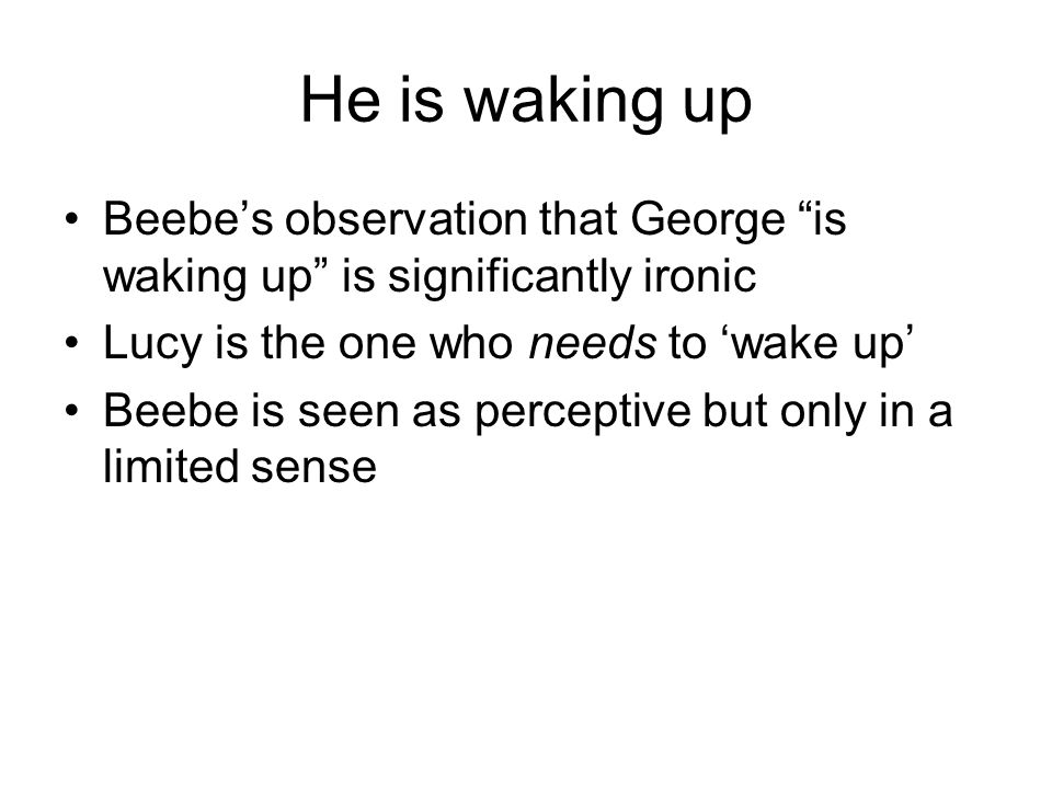 He is waking up Beebe's observation that George is waking up is significantly ironic Lucy is the one who needs to 'wake up' Beebe is seen as perceptive but only in a limited sense