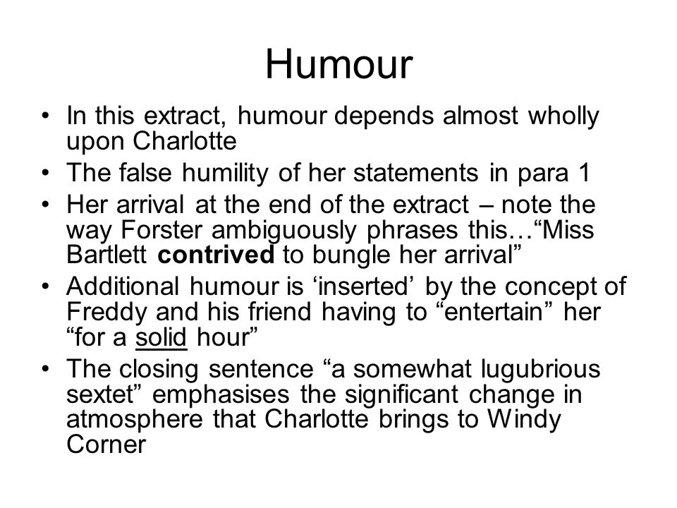 Humour In this extract, humour depends almost wholly upon Charlotte The false humility of her statements in para 1 Her arrival at the end of the extract – note the way Forster ambiguously phrases this… Miss Bartlett contrived to bungle her arrival Additional humour is 'inserted' by the concept of Freddy and his friend having to entertain her for a solid hour The closing sentence a somewhat lugubrious sextet emphasises the significant change in atmosphere that Charlotte brings to Windy Corner