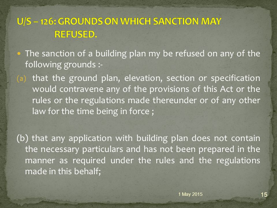 The sanction of a building plan my be refused on any of the following grounds :- (a) that the ground plan, elevation, section or specification would contravene any of the provisions of this Act or the rules or the regulations made thereunder or of any other law for the time being in force ; (b) that any application with building plan does not contain the necessary particulars and has not been prepared in the manner as required under the rules and the regulations made in this behalf; 1 May 2015 15