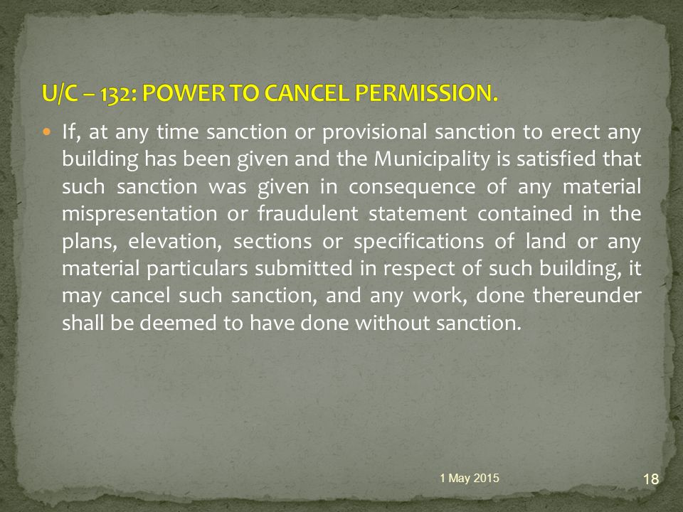 If, at any time sanction or provisional sanction to erect any building has been given and the Municipality is satisfied that such sanction was given in consequence of any material mispresentation or fraudulent statement contained in the plans, elevation, sections or specifications of land or any material particulars submitted in respect of such building, it may cancel such sanction, and any work, done thereunder shall be deemed to have done without sanction.