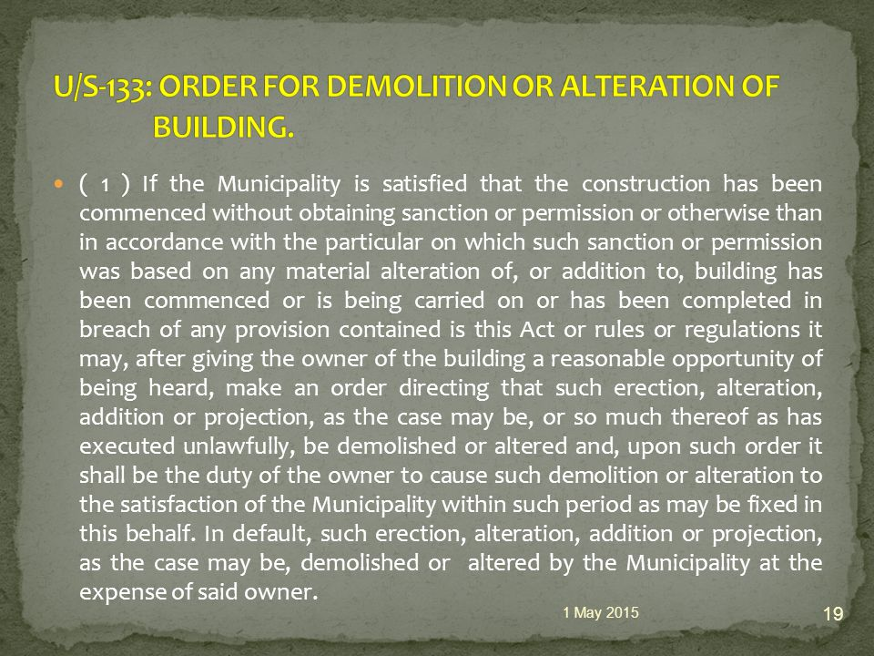 ( 1 ) If the Municipality is satisfied that the construction has been commenced without obtaining sanction or permission or otherwise than in accordance with the particular on which such sanction or permission was based on any material alteration of, or addition to, building has been commenced or is being carried on or has been completed in breach of any provision contained is this Act or rules or regulations it may, after giving the owner of the building a reasonable opportunity of being heard, make an order directing that such erection, alteration, addition or projection, as the case may be, or so much thereof as has executed unlawfully, be demolished or altered and, upon such order it shall be the duty of the owner to cause such demolition or alteration to the satisfaction of the Municipality within such period as may be fixed in this behalf.