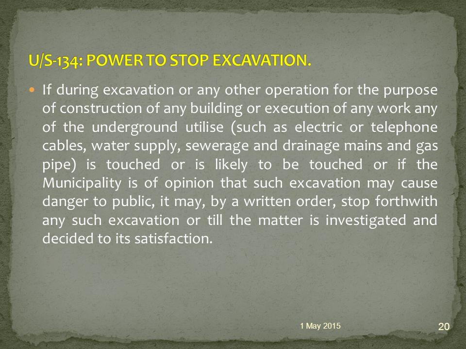 If during excavation or any other operation for the purpose of construction of any building or execution of any work any of the underground utilise (such as electric or telephone cables, water supply, sewerage and drainage mains and gas pipe) is touched or is likely to be touched or if the Municipality is of opinion that such excavation may cause danger to public, it may, by a written order, stop forthwith any such excavation or till the matter is investigated and decided to its satisfaction.