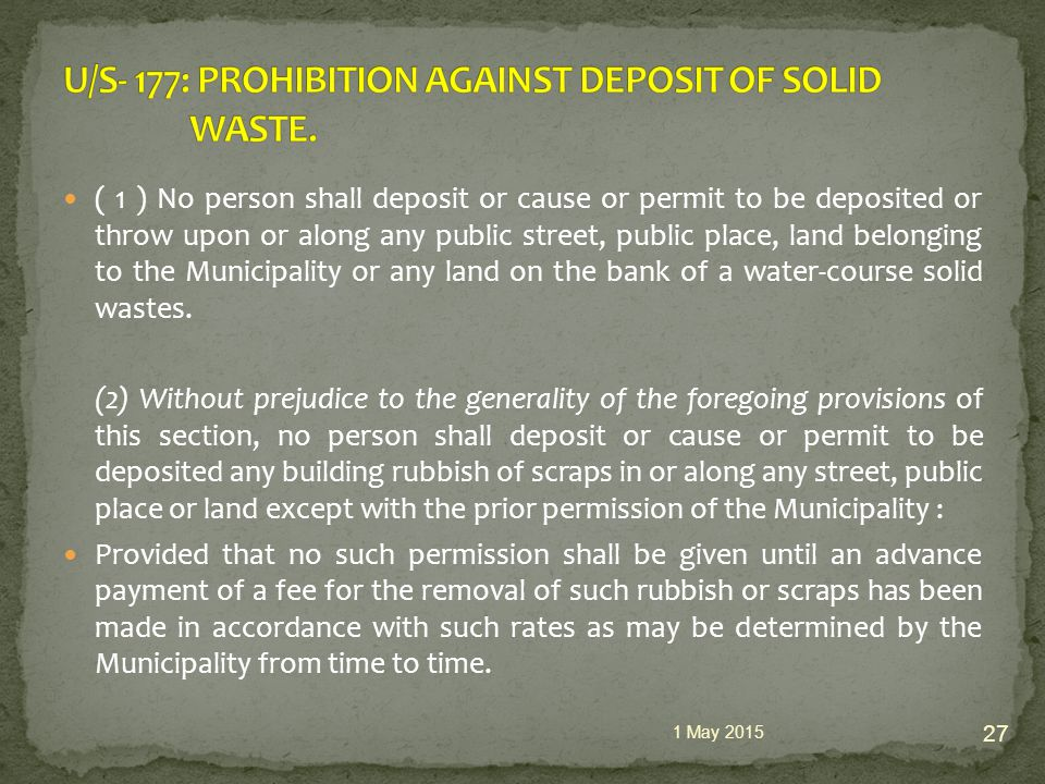 ( 1 ) No person shall deposit or cause or permit to be deposited or throw upon or along any public street, public place, land belonging to the Municipality or any land on the bank of a water-course solid wastes.