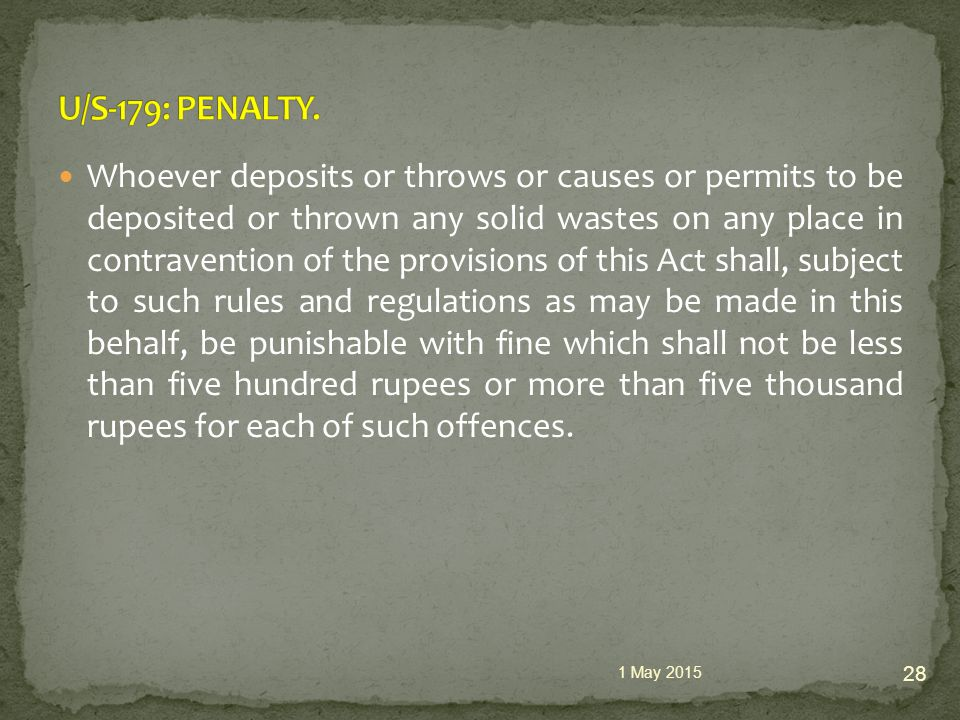 Whoever deposits or throws or causes or permits to be deposited or thrown any solid wastes on any place in contravention of the provisions of this Act shall, subject to such rules and regulations as may be made in this behalf, be punishable with fine which shall not be less than five hundred rupees or more than five thousand rupees for each of such offences.