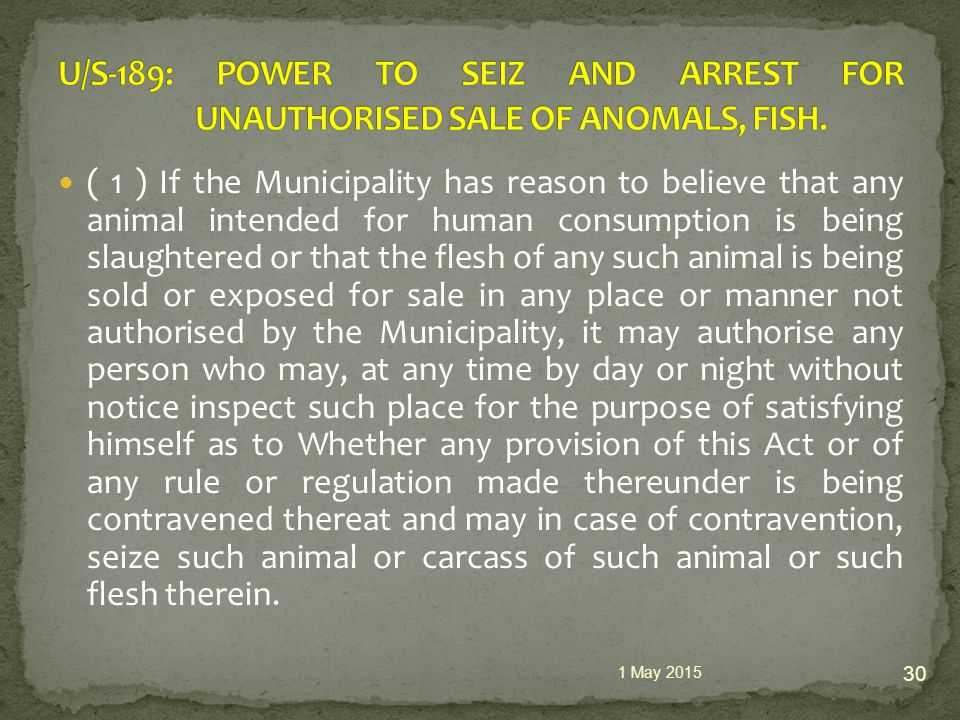 ( 1 ) If the Municipality has reason to believe that any animal intended for human consumption is being slaughtered or that the flesh of any such animal is being sold or exposed for sale in any place or manner not authorised by the Municipality, it may authorise any person who may, at any time by day or night without notice inspect such place for the purpose of satisfying himself as to Whether any provision of this Act or of any rule or regulation made thereunder is being contravened thereat and may in case of contravention, seize such animal or carcass of such animal or such flesh therein.