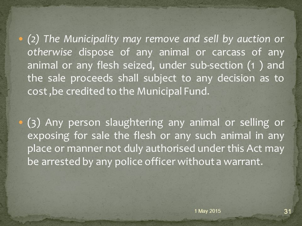 (2) The Municipality may remove and sell by auction or otherwise dispose of any animal or carcass of any animal or any flesh seized, under sub-section (1 ) and the sale proceeds shall subject to any decision as to cost,be credited to the Municipal Fund.