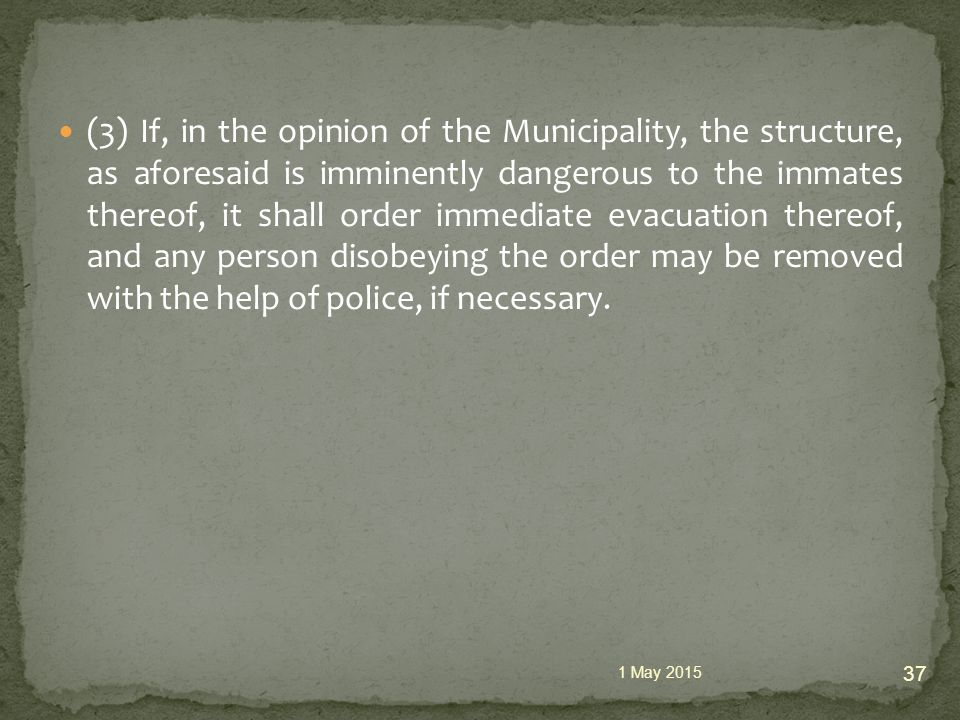 (3) If, in the opinion of the Municipality, the structure, as aforesaid is imminently dangerous to the immates thereof, it shall order immediate evacuation thereof, and any person disobeying the order may be removed with the help of police, if necessary.