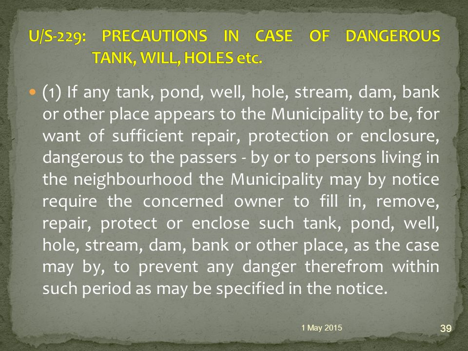 (1) If any tank, pond, well, hole, stream, dam, bank or other place appears to the Municipality to be, for want of sufficient repair, protection or enclosure, dangerous to the passers - by or to persons living in the neighbourhood the Municipality may by notice require the concerned owner to fill in, remove, repair, protect or enclose such tank, pond, well, hole, stream, dam, bank or other place, as the case may by, to prevent any danger therefrom within such period as may be specified in the notice.