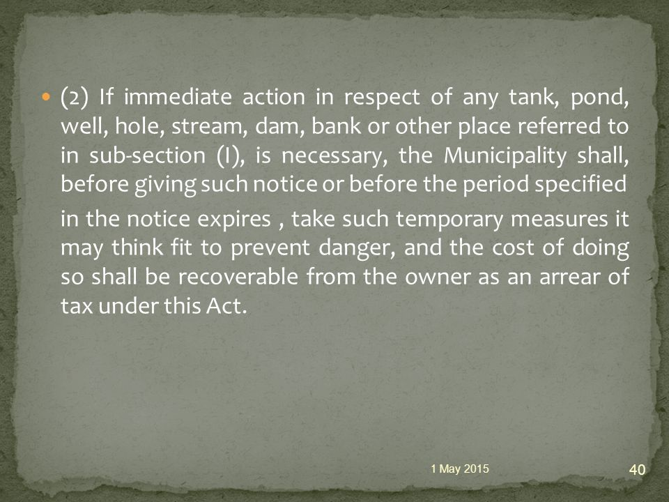 (2) If immediate action in respect of any tank, pond, well, hole, stream, dam, bank or other place referred to in sub-section (I), is necessary, the Municipality shall, before giving such notice or before the period specified in the notice expires, take such temporary measures it may think fit to prevent danger, and the cost of doing so shall be recoverable from the owner as an arrear of tax under this Act.