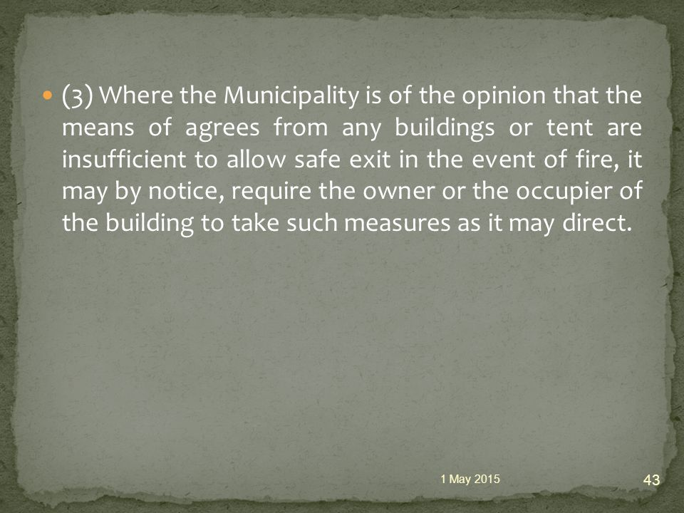(3) Where the Municipality is of the opinion that the means of agrees from any buildings or tent are insufficient to allow safe exit in the event of fire, it may by notice, require the owner or the occupier of the building to take such measures as it may direct.