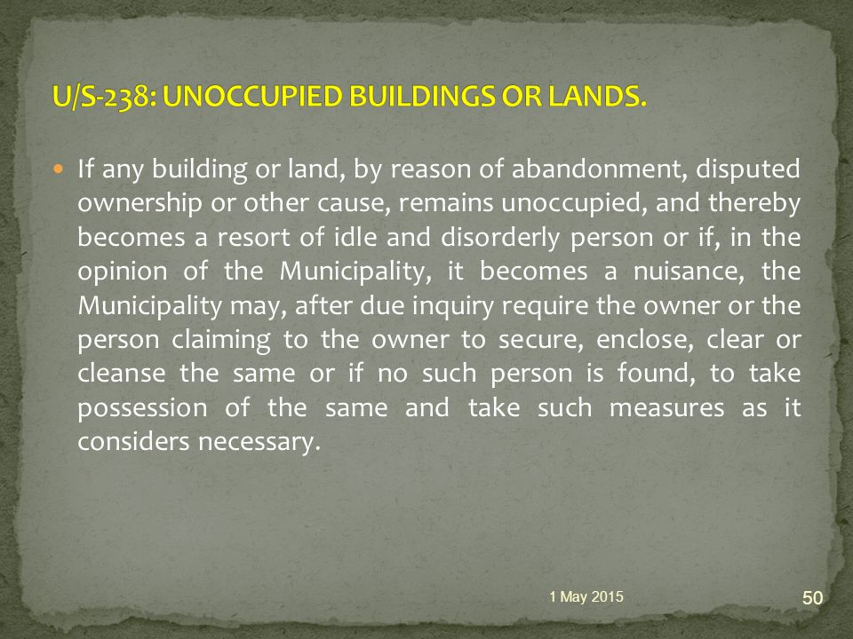If any building or land, by reason of abandonment, disputed ownership or other cause, remains unoccupied, and thereby becomes a resort of idle and disorderly person or if, in the opinion of the Municipality, it becomes a nuisance, the Municipality may, after due inquiry require the owner or the person claiming to the owner to secure, enclose, clear or cleanse the same or if no such person is found, to take possession of the same and take such measures as it considers necessary.
