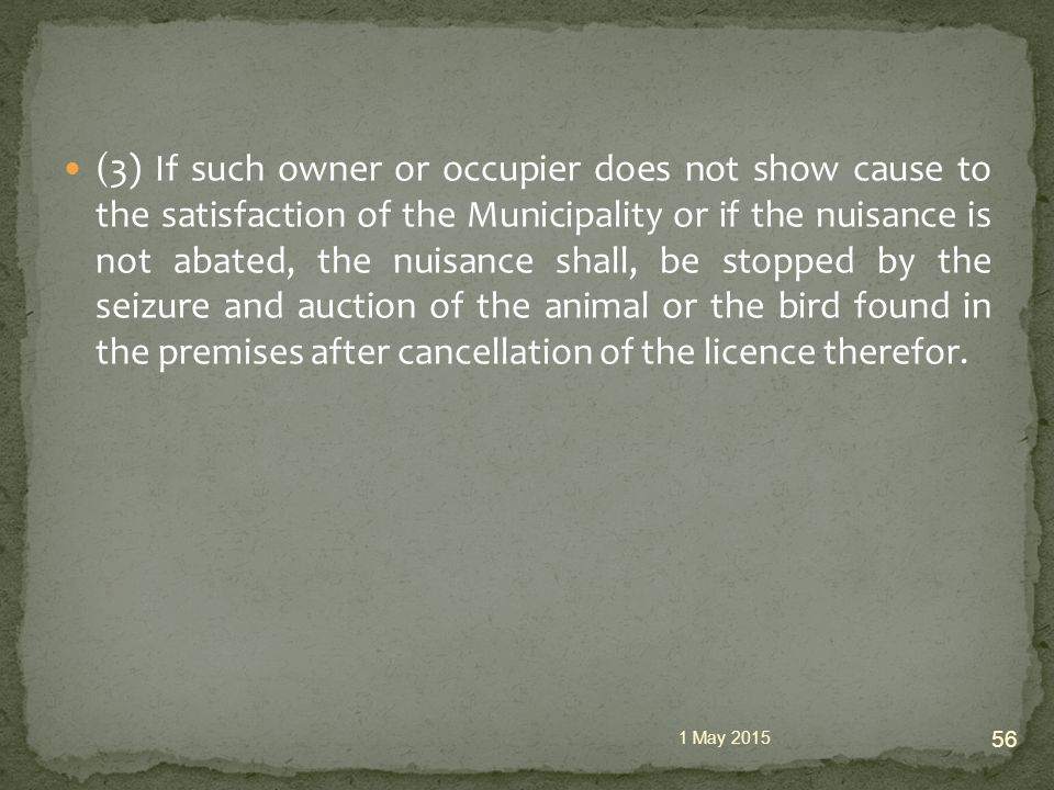 (3) If such owner or occupier does not show cause to the satisfaction of the Municipality or if the nuisance is not abated, the nuisance shall, be stopped by the seizure and auction of the animal or the bird found in the premises after cancellation of the licence therefor.