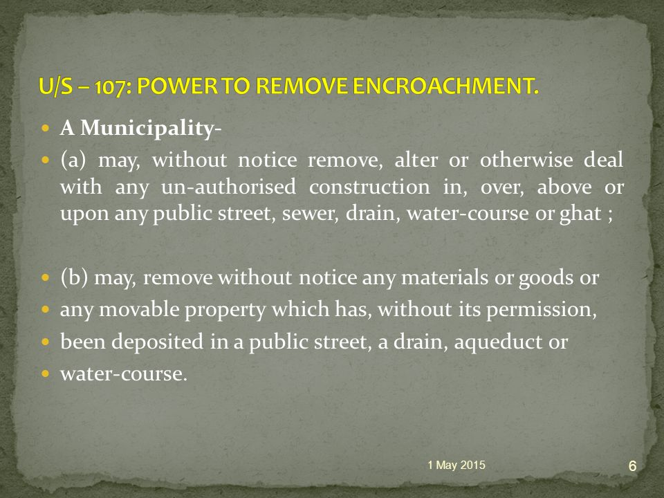 A Municipality- (a) may, without notice remove, alter or otherwise deal with any un-authorised construction in, over, above or upon any public street, sewer, drain, water-course or ghat ; (b) may, remove without notice any materials or goods or any movable property which has, without its permission, been deposited in a public street, a drain, aqueduct or water-course.