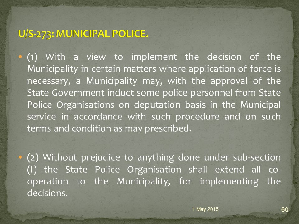 (1) With a view to implement the decision of the Municipality in certain matters where application of force is necessary, a Municipality may, with the approval of the State Government induct some police personnel from State Police Organisations on deputation basis in the Municipal service in accordance with such procedure and on such terms and condition as may prescribed.