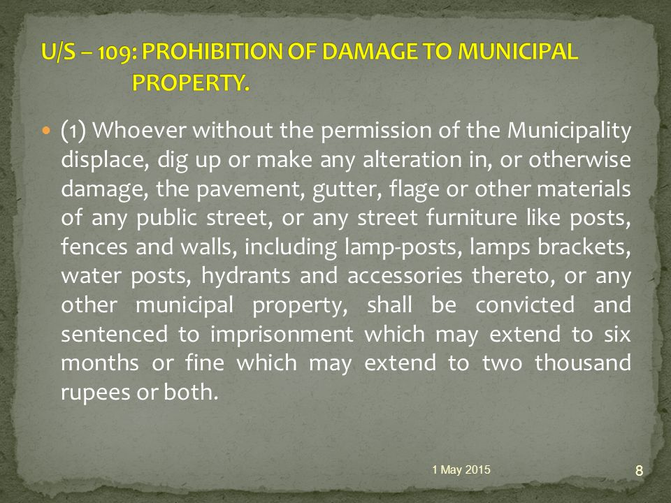 (1) Whoever without the permission of the Municipality displace, dig up or make any alteration in, or otherwise damage, the pavement, gutter, flage or other materials of any public street, or any street furniture like posts, fences and walls, including lamp-posts, lamps brackets, water posts, hydrants and accessories thereto, or any other municipal property, shall be convicted and sentenced to imprisonment which may extend to six months or fine which may extend to two thousand rupees or both.