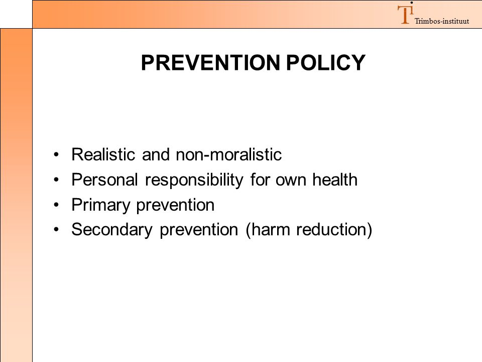 Trimbos-instituut PREVENTION POLICY Realistic and non-moralistic Personal responsibility for own health Primary prevention Secondary prevention (harm reduction)