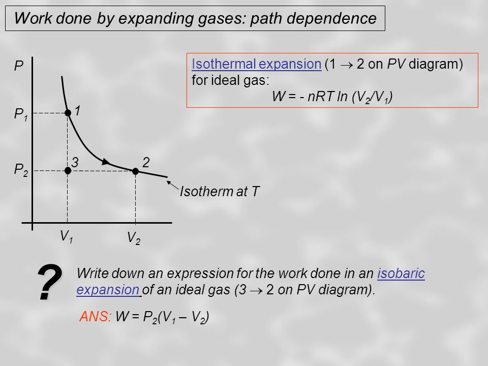 Work done by expanding gases: path dependence Isothermal expansion (1  2 on PV diagram) for ideal gas: W = - nRT ln (V 2 /V 1 ) P Isotherm at T 1 2 V1V1 V2V2 P2P2 P1P1 3 Write down an expression for the work done in an isobaric expansion of an ideal gas (3  2 on PV diagram).