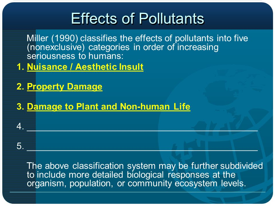 Effects of Pollutants Miller (1990) classifies the effects of pollutants into five (nonexclusive) categories in order of increasing seriousness to humans: 1.Nuisance / Aesthetic Insult 2.Property Damage 3.Damage to Plant and Non-human Life 4._____________________________________________ 5._____________________________________________ The above classification system may be further subdivided to include more detailed biological responses at the organism, population, or community ecosystem levels.