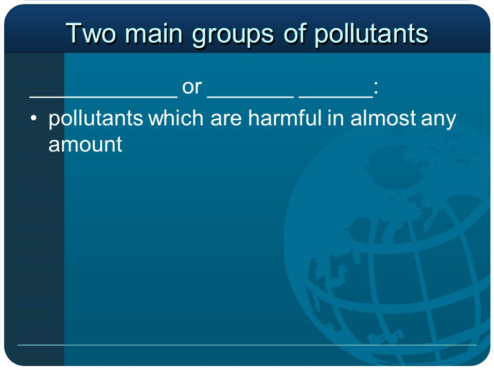Effects of Pollutants Miller (1990) classifies the effects of pollutants into five (nonexclusive) categories in order of increasing seriousness to humans: 1.Nuisance / Aesthetic Insult 2.Property Damage 3.Damage to Plant and Non-human Life 4.Damage to Human Health 5._____________________________________________ The above classification system may be further subdivided to include more detailed biological responses at the organism, population, or community ecosystem levels.