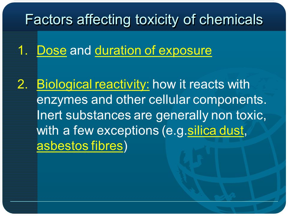 Factors affecting toxicity of chemicals 1.Dose and duration of exposure 2.Biological reactivity: how it reacts with enzymes and other cellular components.