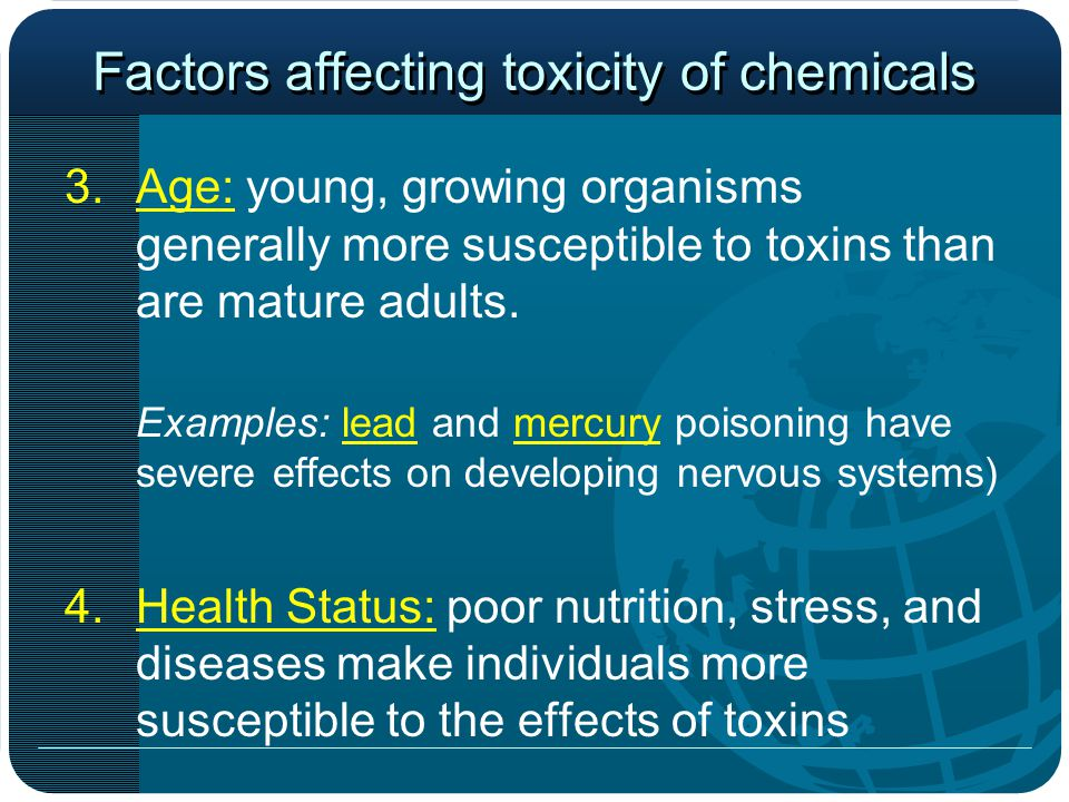 Factors affecting toxicity of chemicals 3.Age: young, growing organisms generally more susceptible to toxins than are mature adults.