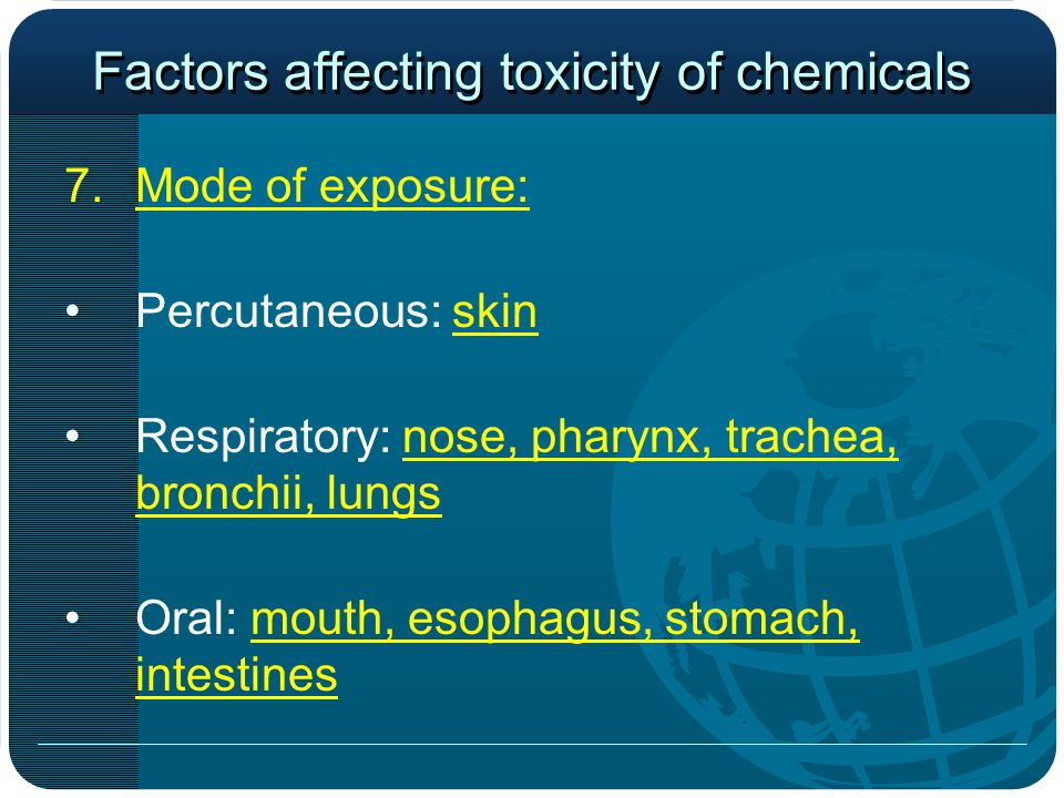 Factors affecting toxicity of chemicals 7.Mode of exposure: Percutaneous: skin Respiratory: nose, pharynx, trachea, bronchii, lungs Oral: mouth, esophagus, stomach, intestines