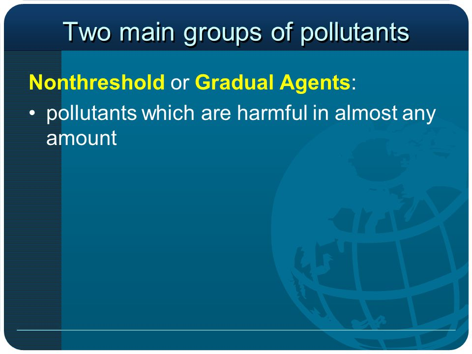 Two main groups of pollutants Nonthreshold or Gradual Agents: pollutants which are harmful in almost any amount _________ ______: pollutants which have a harmful effect only above a certain threshold level