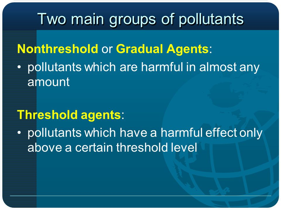 Two main groups of pollutants Nonthreshold or Gradual Agents: pollutants which are harmful in almost any amount Threshold agents: pollutants which have a harmful effect only above a certain threshold level