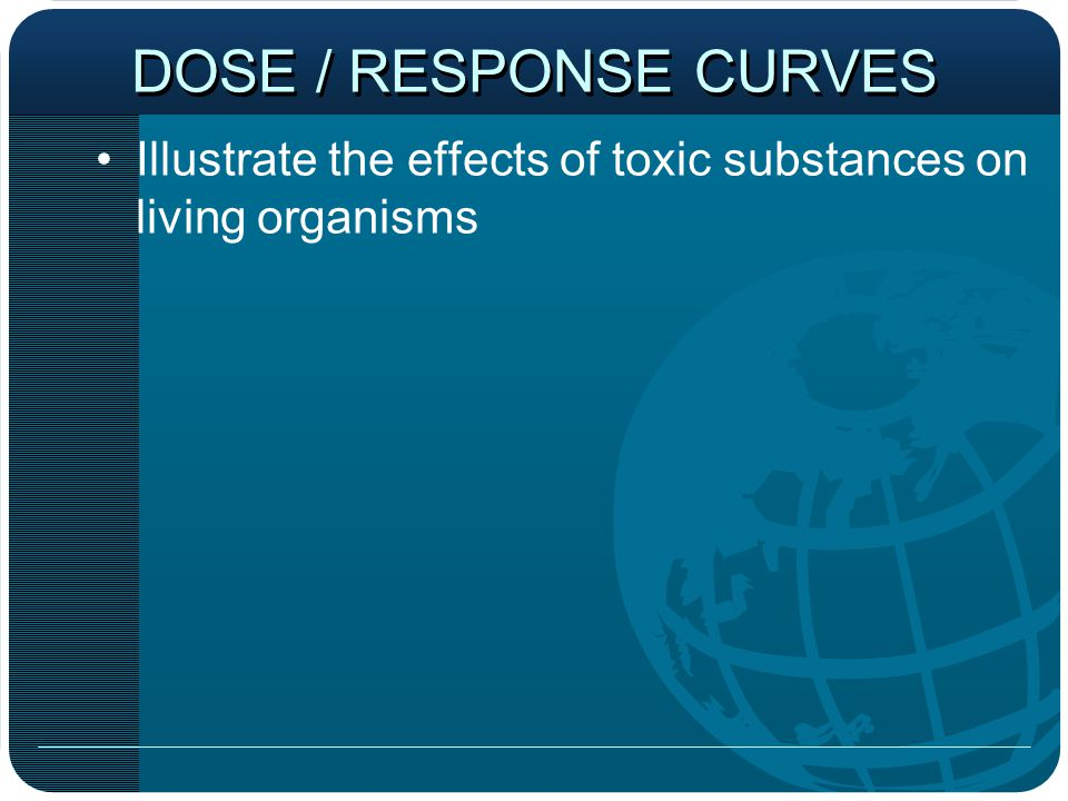 DOSE / RESPONSE CURVES Illustrate the effects of toxic substances on living organisms