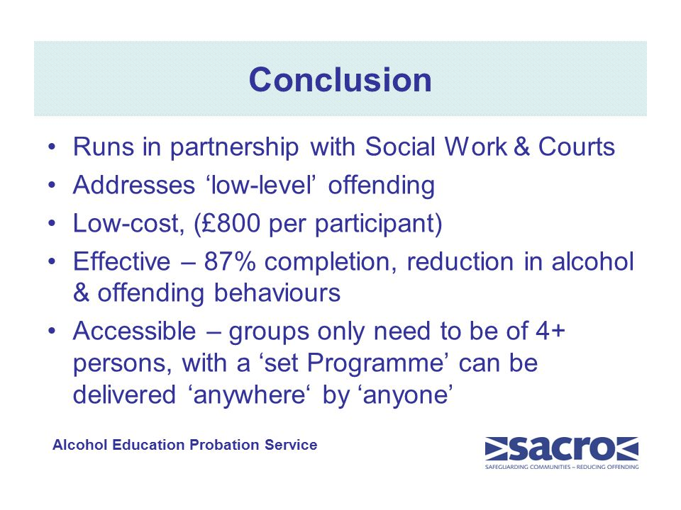 Conclusion Runs in partnership with Social Work & Courts Addresses 'low-level' offending Low-cost, (£800 per participant) Effective – 87% completion, reduction in alcohol & offending behaviours Accessible – groups only need to be of 4+ persons, with a 'set Programme' can be delivered 'anywhere' by 'anyone' Alcohol Education Probation Service