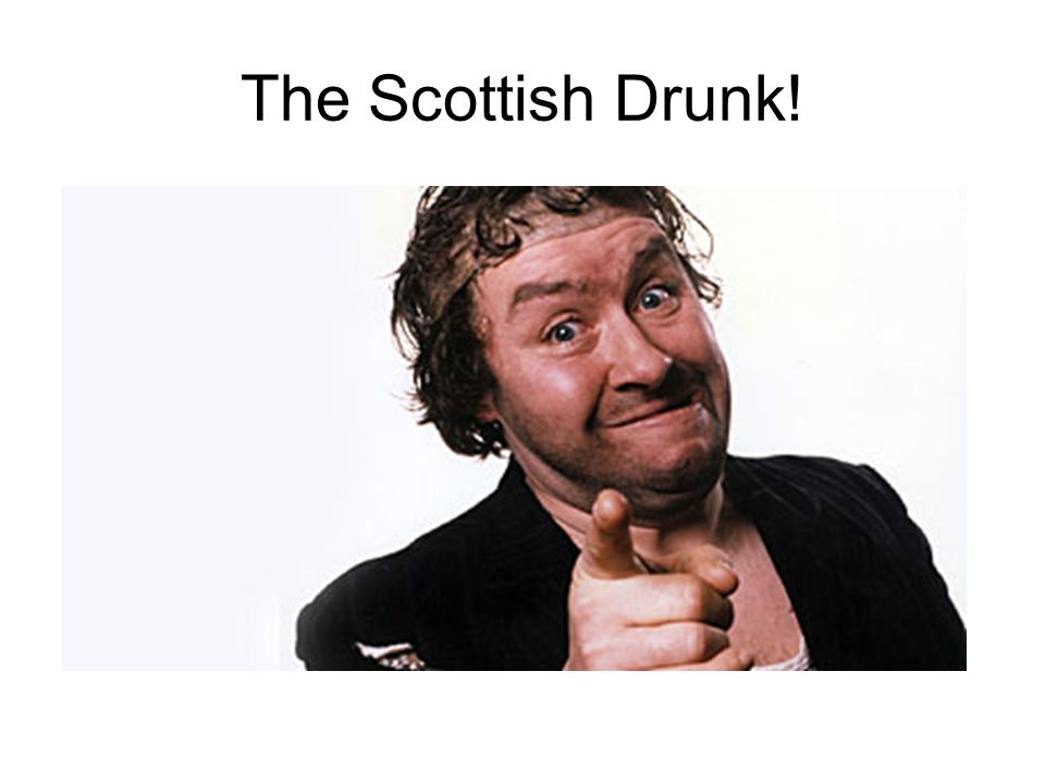 The Scottish Drunk!