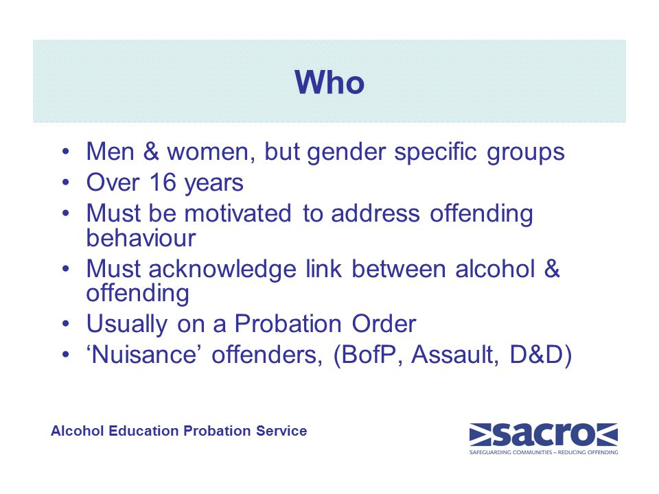 Who Men & women, but gender specific groups Over 16 years Must be motivated to address offending behaviour Must acknowledge link between alcohol & offending Usually on a Probation Order 'Nuisance' offenders, (BofP, Assault, D&D) Alcohol Education Probation Service