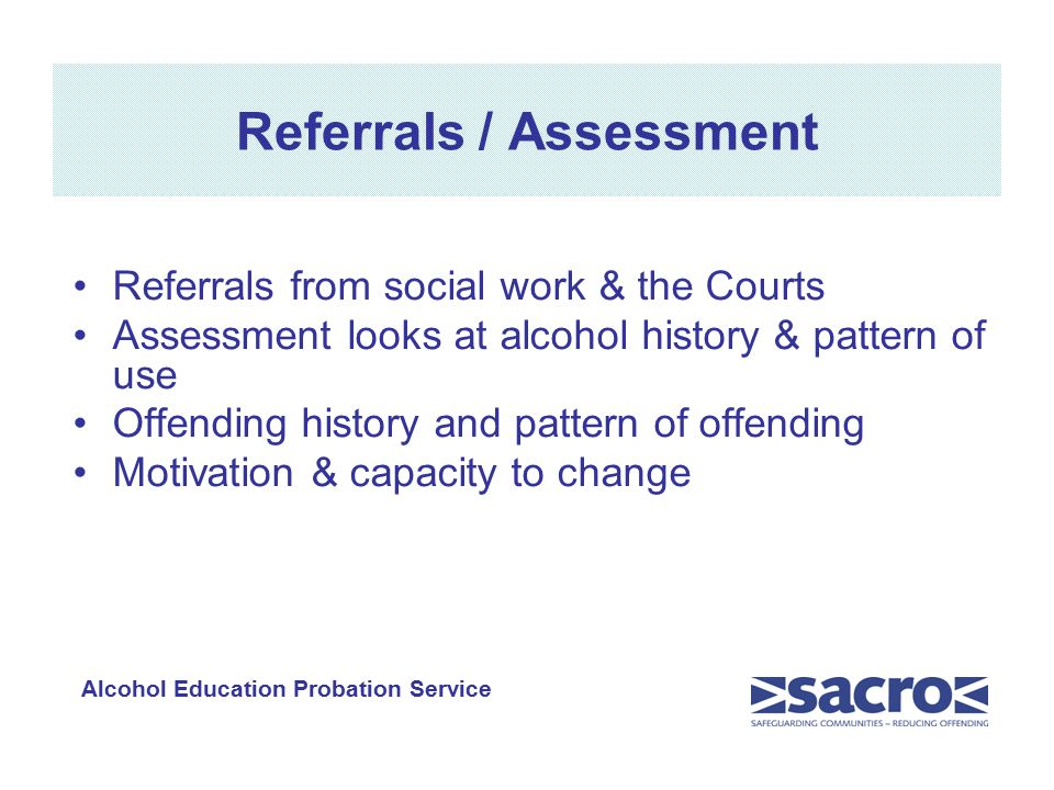 Referrals / Assessment Referrals from social work & the Courts Assessment looks at alcohol history & pattern of use Offending history and pattern of offending Motivation & capacity to change Alcohol Education Probation Service