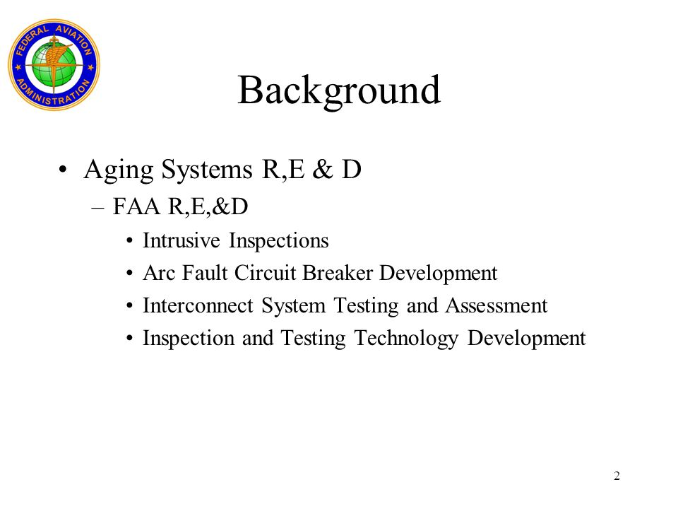 2 Background Aging Systems R,E & D –FAA R,E,&D Intrusive Inspections Arc Fault Circuit Breaker Development Interconnect System Testing and Assessment Inspection and Testing Technology Development