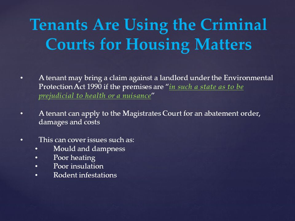 Tenants Are Using the Criminal Courts for Housing Matters A tenant may bring a claim against a landlord under the Environmental Protection Act 1990 if the premises are in such a state as to be prejudicial to health or a nuisance A tenant can apply to the Magistrates Court for an abatement order, damages and costs This can cover issues such as: Mould and dampness Poor heating Poor insulation Rodent infestations