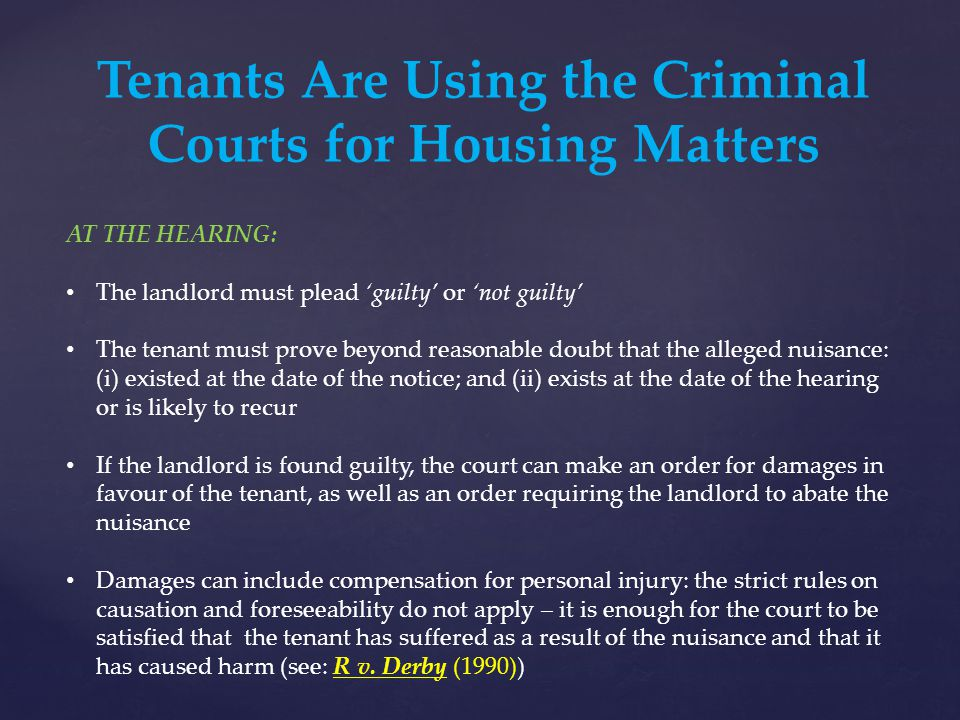 Tenants Are Using the Criminal Courts for Housing Matters AT THE HEARING: The landlord must plead 'guilty' or 'not guilty' The tenant must prove beyond reasonable doubt that the alleged nuisance: (i) existed at the date of the notice; and (ii) exists at the date of the hearing or is likely to recur If the landlord is found guilty, the court can make an order for damages in favour of the tenant, as well as an order requiring the landlord to abate the nuisance Damages can include compensation for personal injury: the strict rules on causation and foreseeability do not apply – it is enough for the court to be satisfied that the tenant has suffered as a result of the nuisance and that it has caused harm (see: R v.