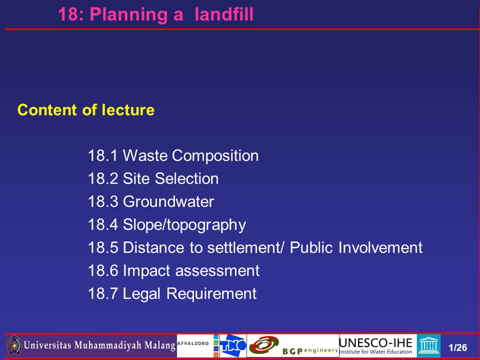1/26 Content of lecture 18.1 Waste Composition 18.2 Site Selection 18.3 Groundwater 18.4 Slope/topography 18.5 Distance to settlement/ Public Involvement 18.6 Impact assessment 18.7 Legal Requirement 18: Planning a landfill