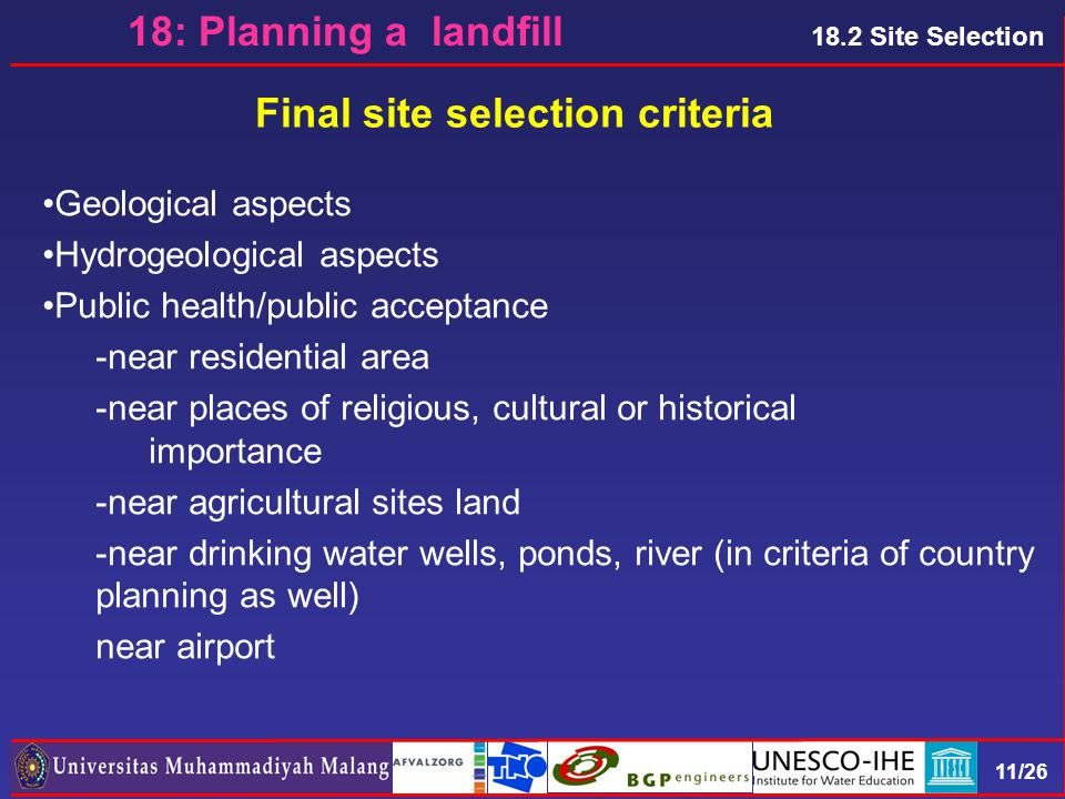 11/26 Final site selection criteria 18: Planning a landfill 18.2 Site Selection Geological aspects Hydrogeological aspects Public health/public acceptance -near residential area -near places of religious, cultural or historical importance -near agricultural sites land -near drinking water wells, ponds, river (in criteria of country planning as well) near airport