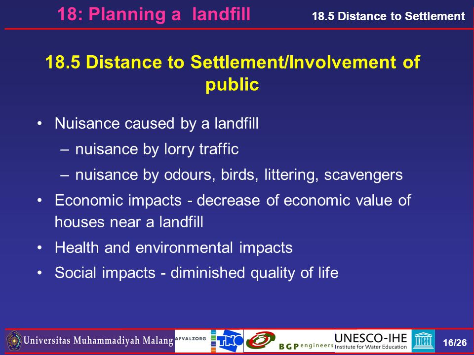 16/26 18.5 Distance to Settlement 18.5 Distance to Settlement/Involvement of public Nuisance caused by a landfill –nuisance by lorry traffic –nuisance by odours, birds, littering, scavengers Economic impacts - decrease of economic value of houses near a landfill Health and environmental impacts Social impacts - diminished quality of life 18: Planning a landfill