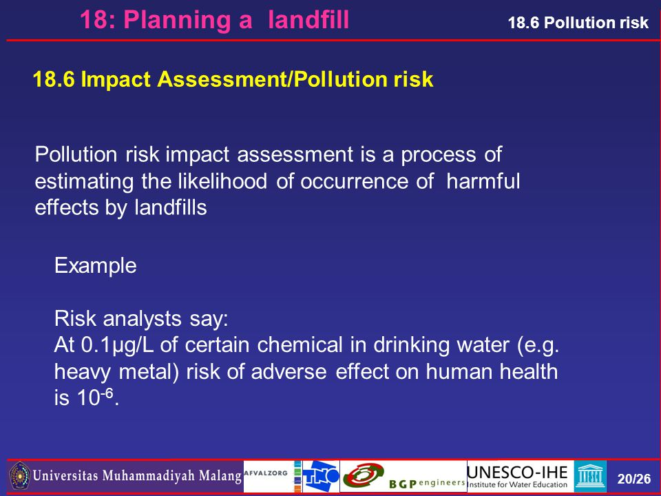 20/26 18.6 Pollution risk 18.6 Impact Assessment/Pollution risk Pollution risk impact assessment is a process of estimating the likelihood of occurrence of harmful effects by landfills Example Risk analysts say: At 0.1µg/L of certain chemical in drinking water (e.g.