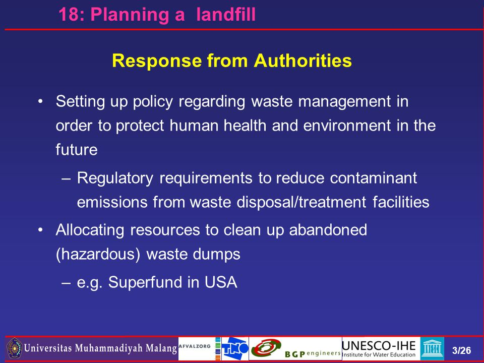 3/26 18: Planning a landfill Response from Authorities Setting up policy regarding waste management in order to protect human health and environment in the future –Regulatory requirements to reduce contaminant emissions from waste disposal/treatment facilities Allocating resources to clean up abandoned (hazardous) waste dumps –e.g.