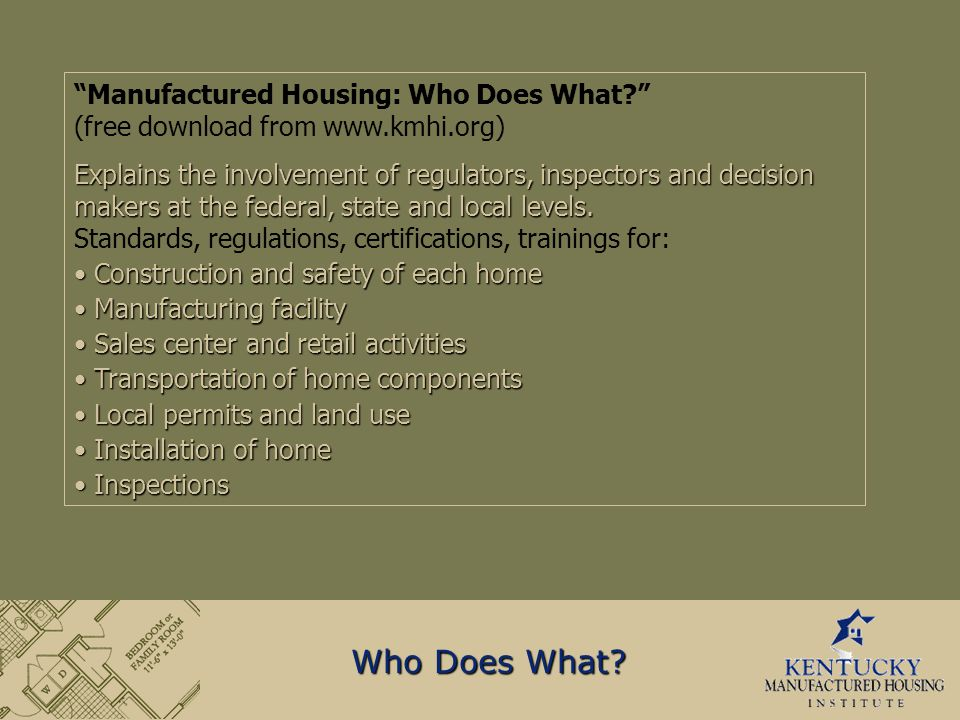 Manufactured Housing: Who Does What (free download from www.kmhi.org) Explains the involvement of regulators, inspectors and decision makers at the federal, state and local levels.