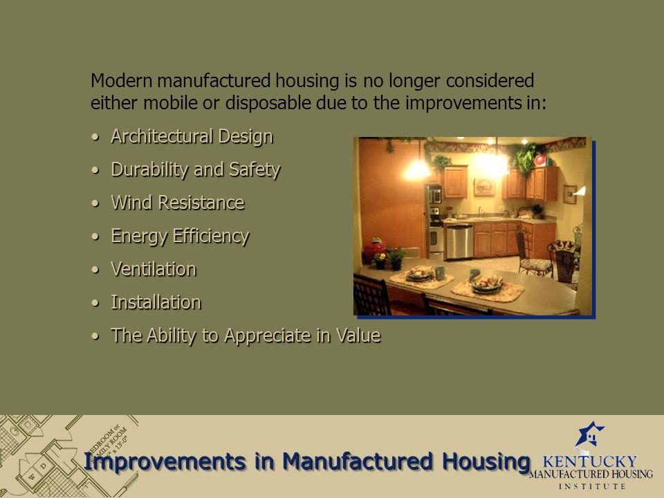 Improvements in Manufactured Housing Modern manufactured housing is no longer considered either mobile or disposable due to the improvements in: Architectural Design Architectural Design Durability and Safety Durability and Safety Wind Resistance Wind Resistance Energy Efficiency Energy Efficiency Ventilation Ventilation Installation Installation The Ability to Appreciate in Value The Ability to Appreciate in Value