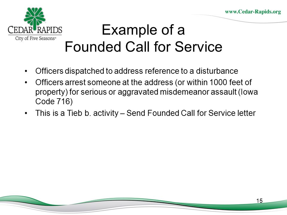 15 Example of a Founded Call for Service Officers dispatched to address reference to a disturbance Officers arrest someone at the address (or within 1