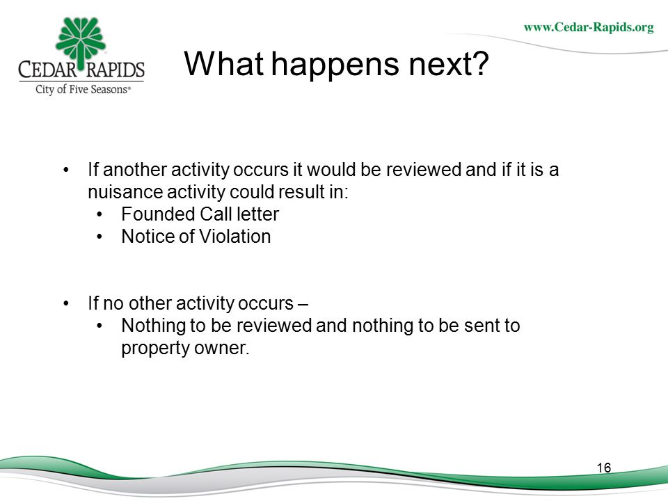 16 What happens next? If another activity occurs it would be reviewed and if it is a nuisance activity could result in: Founded Call letter Notice of
