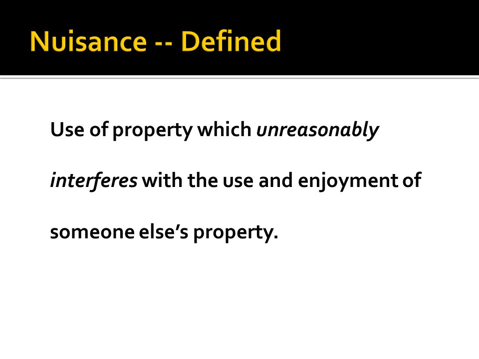 Use of property which unreasonably interferes with the use and enjoyment of someone else's property.